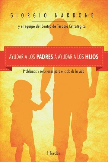 Ayudar a los padres a ayudar a los hijos. Problemas y soluciones para el ciclo de la vida.